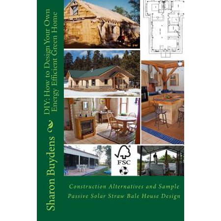 DIY: How to Design Your Own Energy Efficient Green Home: Construction Alternatives and Sample Passive Solar Straw Bale (Best Energy Efficient House Design)