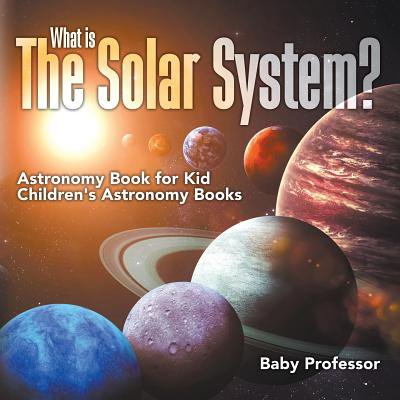 What Is the Solar System? Astronomy Book for Kids - Children's Astronomy Books