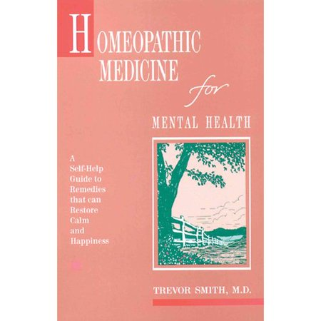 Homeopathic Medicine for Mental Health: A Self-Help Guide to Remedies That Can Restore Calm and Happiness