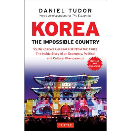 Korea: The Impossible Country : South Korea's Amazing Rise from the Ashes: The Inside Story of an Economic, Political and Cultural (Best Month To Visit South Korea)