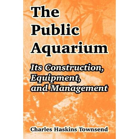 The Public Aquarium: Its Construction, Equipment, and Management