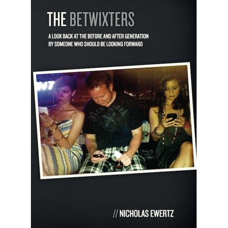 The Betwixters: A Look Back at the Before and After Generation By Someone Who Should Be Looking Forward - (Something To Look Forward To Someone To Love)