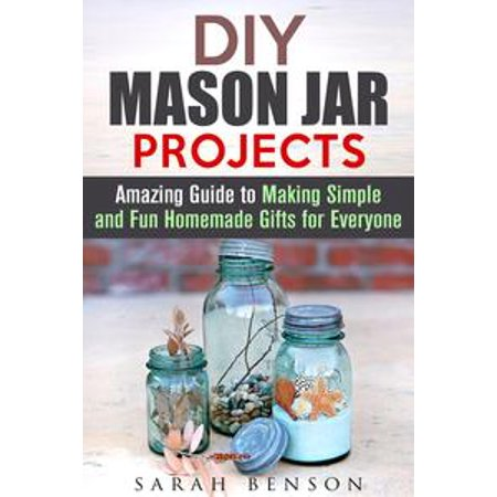 DIY Mason Jar Projects: Amazing Guide to Making Simple and Fun Homemade Gifts for Everyone - - Diy Mason Jar Gifts