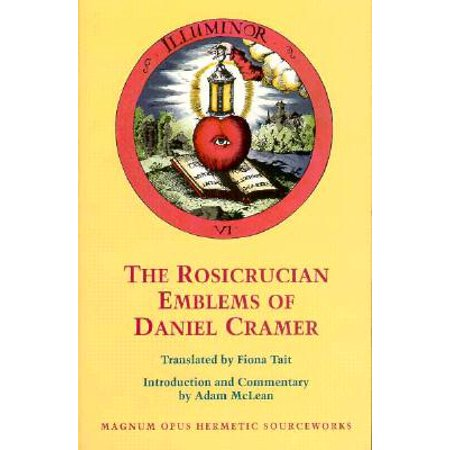 The Rosicrucian Emblems of Daniel Cramer : The True Society of Jesus and the Rosy Cross: Here Are Forty Sacred Emblems from Holy Scripture Concerning the Most Precious Name and Cross of Jesus