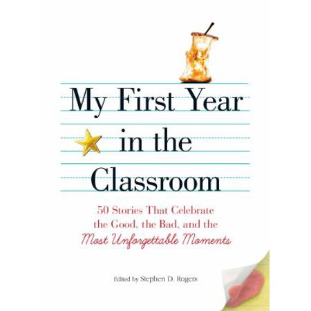My First Year In The Classroom  50 Stories That Celebrate The Good  The Bad  And The Most Unforgettable Moments