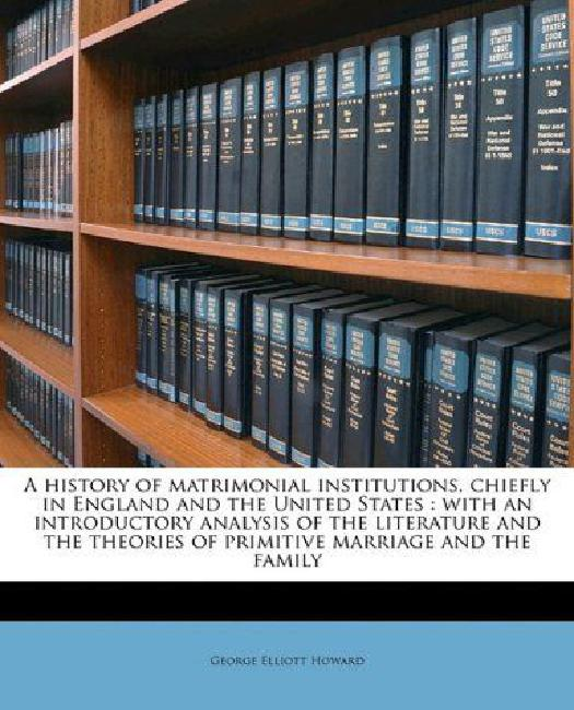 A History of Matrimonial Institutions, Chiefly in England and the United States: With an Introductory Analysis of the... by