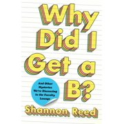 Why Did I Get a B? : And Other Mysteries We're Discussing in the Faculty Lounge (Hardcover)