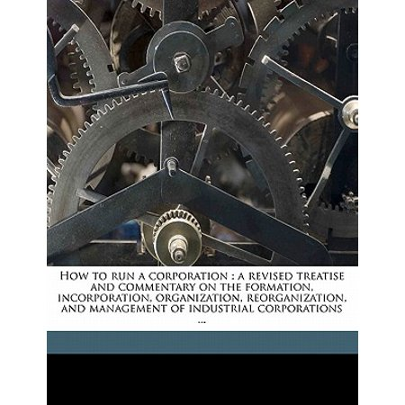 How to Run a Corporation : A Revised Treatise and Commentary on the Formation, Incorporation, Organization, Reorganization, and Management of Industrial Corporations ... ()