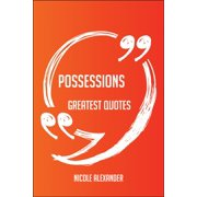 Possessions Greatest Quotes - Quick, Short, Medium Or Long Quotes. Find The Perfect Possessions Quotations For All Occasions - Spicing Up Letters, Speeches, And Everyday Conversations. - eBook