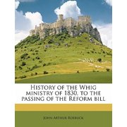 History of the Whig Ministry of 1830, to the Passing of the Reform Bill Volume 1