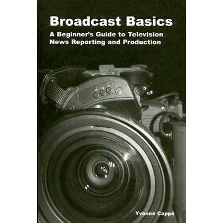 Broadcast Basics : A Beginner's Guide to Television News Reporting and (Television Production And Broadcast Journalism Chapter 9)