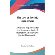 The Law of Psychic Phenomena : A Working Hypothesis for the Systematic Study of Hypnotism, Spiritism and Mental Therapeutics