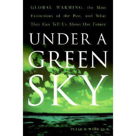 Under a Green Sky : Global Warming, the Mass Extinctions of the Past, and What They Can Tell Us about Our