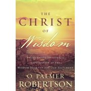 The Christ of Wisdom : A Redemptive-Historical Exploration of the Wisdom Books of the Old Testament