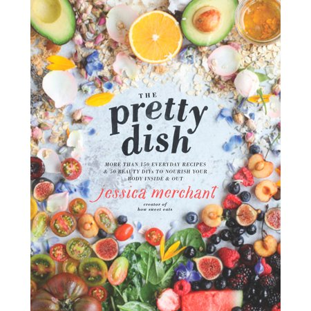 The Pretty Dish : More than 150 Everyday Recipes and 50 Beauty DIYs to Nourish Your Body Inside and Out