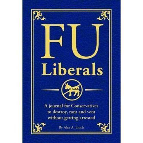 FU Liberals: A Journal for Conservatives to Destroy, Rant and Vent Without Getting Arrested