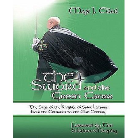The Sword and the Green Cross: The Saga of the Knights of Saint Lazarus from the Crusades to the 21st Century