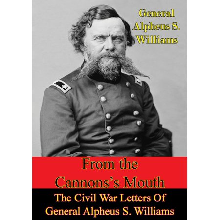 From The Cannon's Mouth: The Civil War Letters Of General Alpheus S. Williams - eBook (Civil War Model Cannons)
