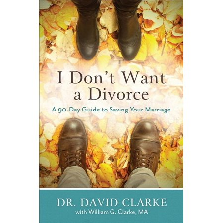 I Don't Want a Divorce: A 90 Day Guide to Saving Your Marriage (Paperback)