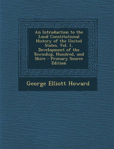 An Introduction to the Local Constitutional History of the United States. Vol. 1, Development of the Township, Hundred,... by