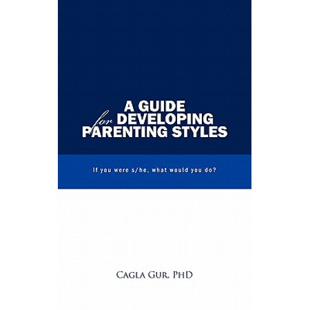A Guide for Developing Parenting Styles : If You Were S/He, What Would You (Style For You)
