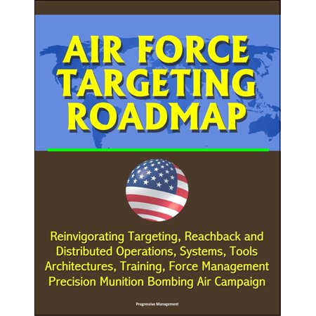 Targeting System (Air Force Targeting Roadmap: Reinvigorating Targeting, Reachback and Distributed Operations, Systems, Tools, Architectures, Training, Force Management, Precision Munition Bombing Air Campaign - eBook )