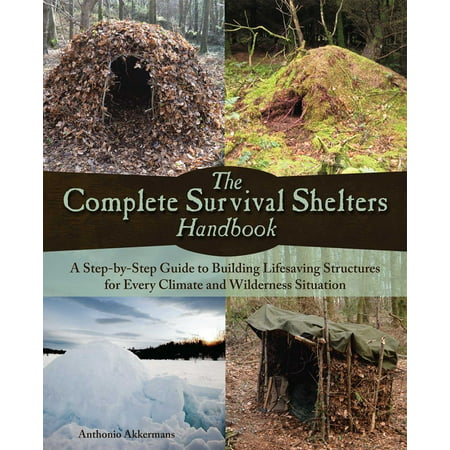 The Complete Survival Shelters Handbook : A Step-by-Step Guide to Building Life-saving Structures for Every Climate and Wilderness Situation