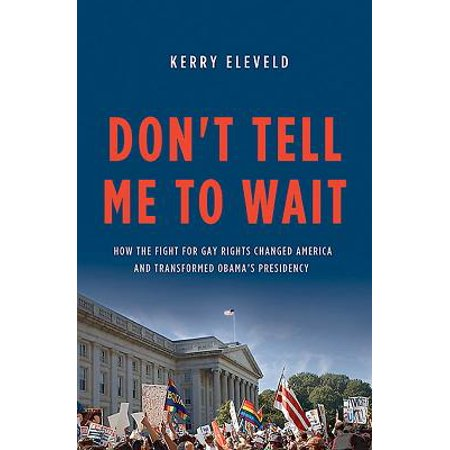Don't Tell Me to Wait : How the Fight for Gay Rights Changed America and Transformed Obama's