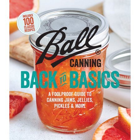 Ball Canning Back to Basics : A Foolproof Guide to Canning Jams, Jellies, Pickles, and (Back To Basics Butter)