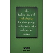 The Book of Feckin' Irish Sayings : For When You Need to Batter on with a Shower of Savages