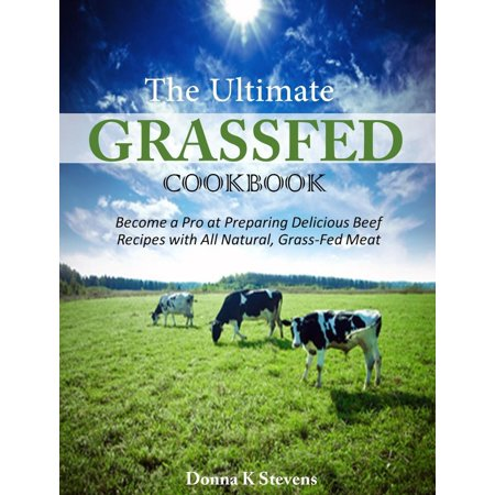 The Ultimate Grassfed Cookbook Become a Pro at Preparing Delicious Beef Recipes with All Natural, Grass-Fed Meat -