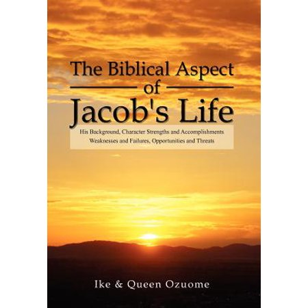 The Biblical Aspect of Jacob's Life : His Background, Character Strengths  and Accomplishments, Weaknesses and Failures, Opportunities and Threats