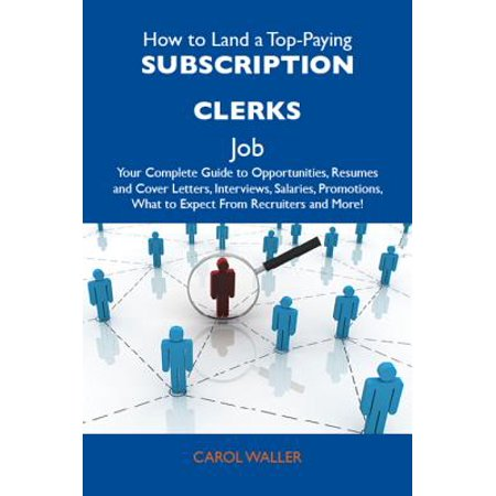 How to Land a Top-Paying Subscription clerks Job: Your Complete Guide to Opportunities, Resumes and Cover Letters, Interviews, Salaries, Promotions, What to Expect From Recruiters and More -