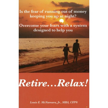 Retire...Relax! : Is the Fear of Running Out of Money Keeping You Up at Night?; Overcome Your Fears with a System Designed to Help You Retire...Relax!