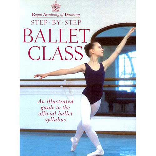 Royal Academy of Dancing: Step by Step Ballet Class : An Illustrated Guide to the Official Ballet Syllabus