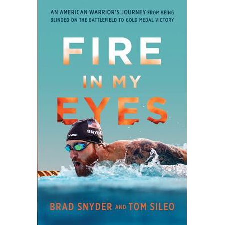 Fire in My Eyes : An American Warriors Journey from Being Blinded on the Battlefield to Gold Medal Victory