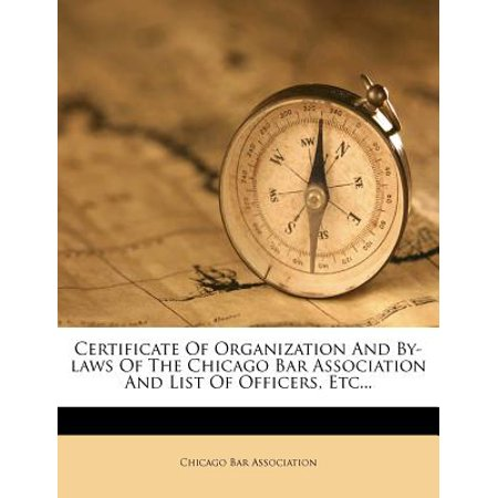 Certificate of Organization and By-Laws of the Chicago Bar Association and List of Officers, Etc...