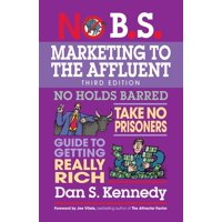 No B.S. Marketing to the Affluent : No Holds Barred, Take No Prisoners, Guide to Getting Really Rich