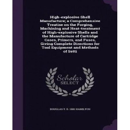 High-Explosive Shell Manufacture; A Comprehensive Treatise on the Forging, Machining and Heat-Treatment of High-Explosiv - image 1 of 1