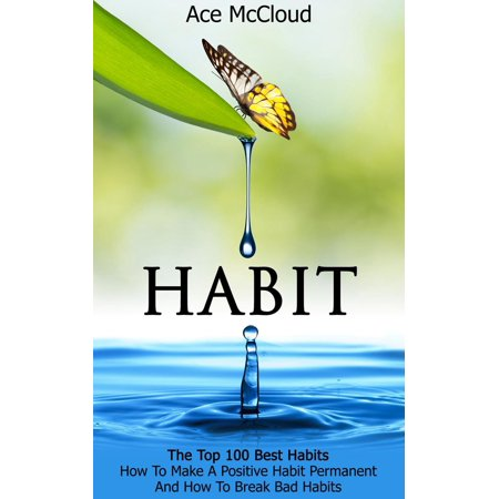 Habit: The Top 100 Best Habits: How To Make A Positive Habit Permanent And How To Break Bad Habits -