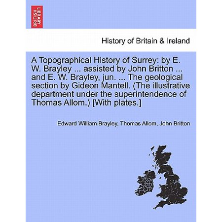 A Topographical History of Surrey : By E. W. Brayley ... Assisted by John Britton ... and E. W. Brayley, Jun. ... the Geological Section by Gideon Mantell. (the Illustrative Department Under the Superintendence of Thomas Allom.) [With Plates.]Vol. (Gideon Mantell And The Discovery Of Dinosaurs)