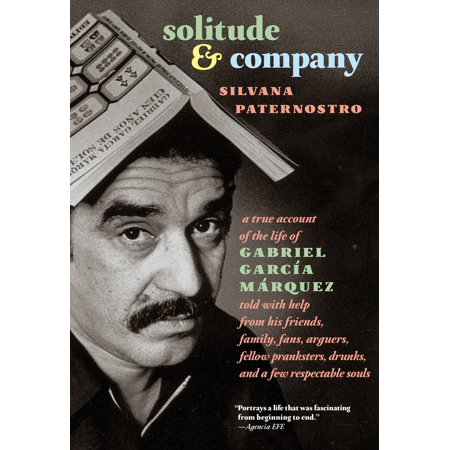 Solitude & Company : The Life of Gabriel García Márquez Told with Help from His Friends, Family,  Fans, Arguers, Fellow Pranksters, Drunks, and a Few Respectable Souls