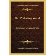 Our Perfecting World : Zarathushtra's Way of Life (Paperback)