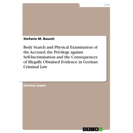 Body Search and Physical Examination of the Accused, the Privilege against Self-Incrimination and the Consequences of Illegally Obtained Evidence in German Criminal Law - (Identification Of Evidence Examination Of Questionable Documents)