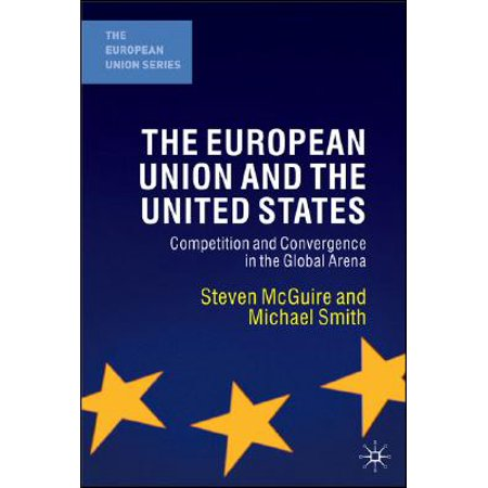 The European Union and the United States : Competition and Convergence in the Global Arena ()