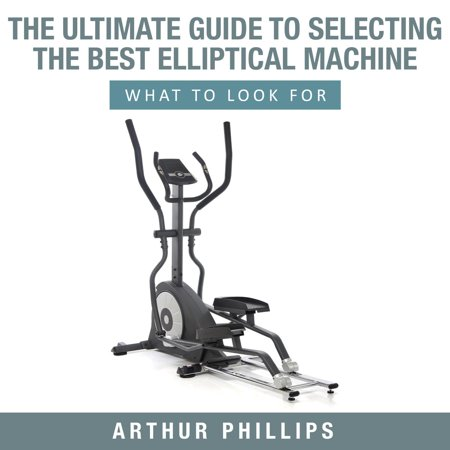 The Ultimate Guide To Selecting The Best Elliptical Machine What To Look For -