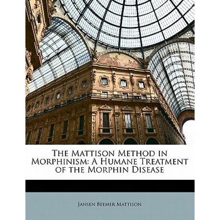 The Mattison Method in Morphinism: A Humane Treatment of the Morphin (Humane Treatment)