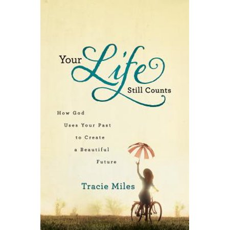 Your Life Still Counts : How God Uses Your Past to Create a Beautiful Future
