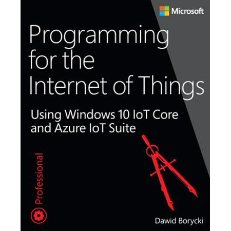 Programming for the Internet of Things : Using Windows 10 IoT Core and Azure IoT (Best Internet Of Things Devices)