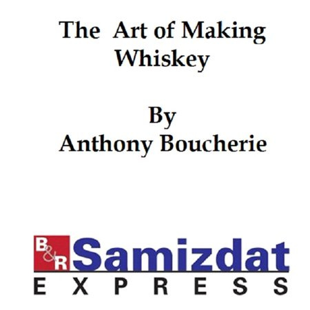 The Art of Making Whiskey so as to Obtain a Better, Purer, Cheaper and Greater Quantity of Spirit from a Given Quantity of Grain -